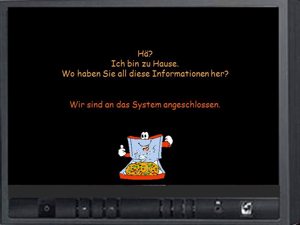 Hä? Ich bin zu Hause. Wo haben Sie all diese Informationen her? Wir sind an das System angeschlossen.