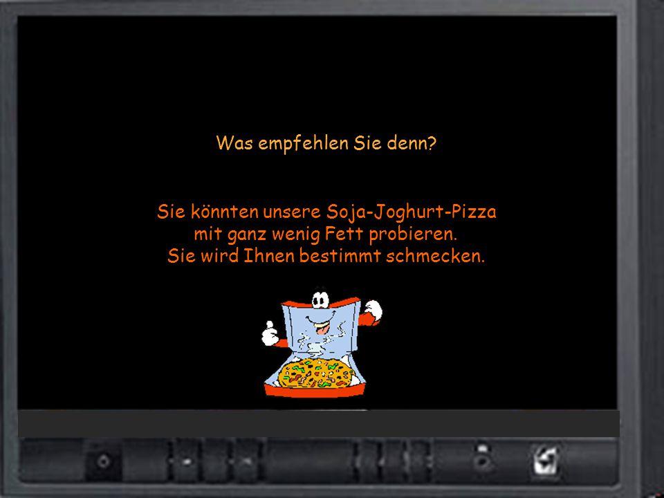 Was empfehlen Sie denn? Sie könnten unsere Soja-Joghurt-Pizza mit ganz wenig Fett probieren. Sie wird Ihnen bestimmt schmecken.
