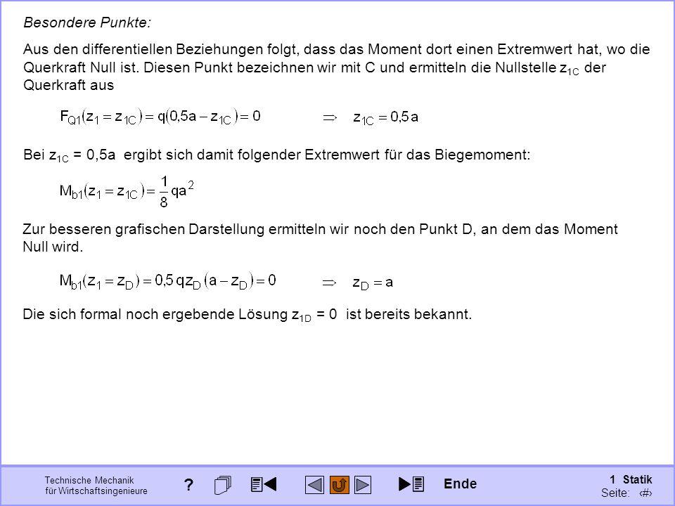 Technische Mechanik für Wirtschaftsingenieure 1 Statik Seite: 101 Besondere Punkte: Aus den differentiellen Beziehungen folgt, dass das Moment dort einen Extremwert hat, wo die Querkraft Null ist.