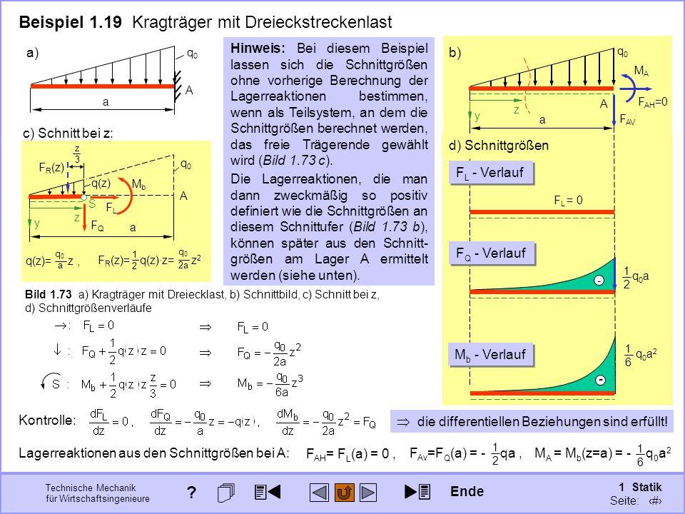 Technische Mechanik für Wirtschaftsingenieure 1 Statik Seite: 106 A q0q0 a b) Freischneiden d) Schnittgrößen A a c) Schnitt bei z: Bild 1.73 a) Kragträger mit Dreiecklast, b) Schnittbild, c) Schnitt bei z, d) Schnittgrößenverläufe Die Lagerreaktionen, die man dann zweckmäßig so positiv definiert wie die Schnittgrößen an diesem Schnittufer (Bild 1.73 b), können später aus den Schnitt- größen am Lager A ermittelt werden (siehe unten).