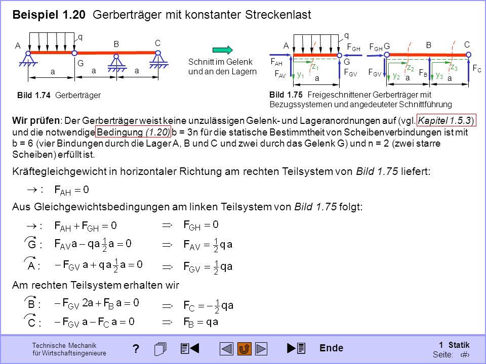 Technische Mechanik für Wirtschaftsingenieure 1 Statik Seite: 107 Beispiel 1.20 Gerberträger mit konstanter Streckenlast A B a q G C a a z2z2 y2y2 z3z3 y3y3 Bild 1.74 Gerberträger F AH F AV A q G a B a C a G Schnitt im Gelenk und an den Lagern Bild 1.75 Freigeschnittener Gerberträger mit Bezugssystemen und angedeuteter Schnittführung z1z1 y1y1 F GV F GH F GV FBFB FCFC Wir prüfen: Der Gerberträger weist keine unzulässigen Gelenk- und Lageranordnungen auf (vgl.