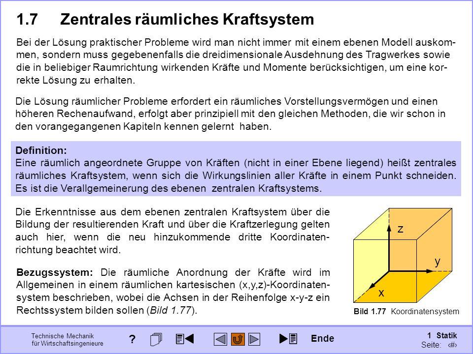Technische Mechanik für Wirtschaftsingenieure 1 Statik Seite: 110 Bild 1.77 Koordinatensystem 1.7Zentrales räumliches Kraftsystem Definition: Eine räumlich angeordnete Gruppe von Kräften (nicht in einer Ebene liegend) heißt zentrales räumliches Kraftsystem, wenn sich die Wirkungslinien aller Kräfte in einem Punkt schneiden.