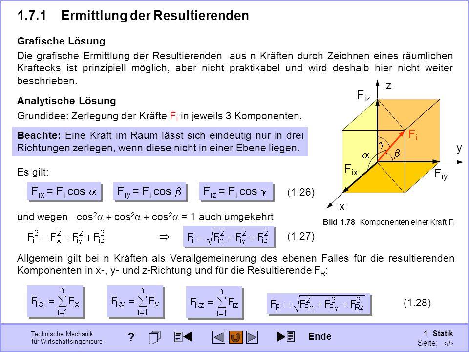 Technische Mechanik für Wirtschaftsingenieure 1 Statik Seite: 111 x y z Bild 1.78 Komponenten einer Kraft F i Die grafische Ermittlung der Resultierenden aus n Kräften durch Zeichnen eines räumlichen Kraftecks ist prinzipiell möglich, aber nicht praktikabel und wird deshalb hier nicht weiter beschrieben.