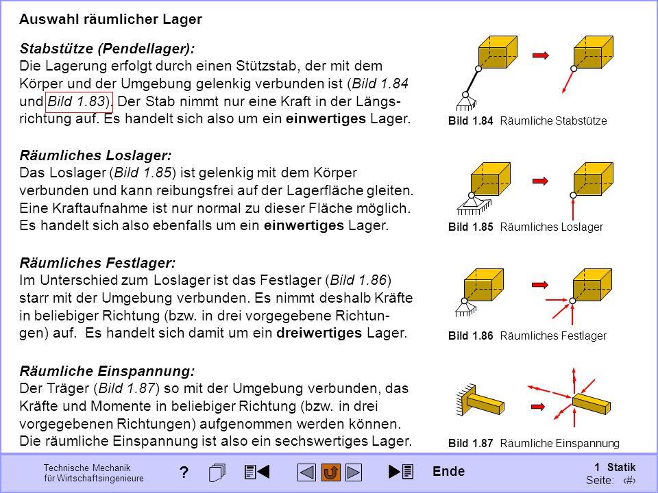 Technische Mechanik für Wirtschaftsingenieure 1 Statik Seite: 120 Stabstütze (Pendellager): Die Lagerung erfolgt durch einen Stützstab, der mit dem Körper und der Umgebung gelenkig verbunden ist (Bild 1.84 und Bild 1.83).