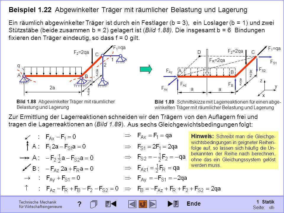 Technische Mechanik für Wirtschaftsingenieure 1 Statik Seite: 121 Beispiel 1.22 Abgewinkelter Träger mit räumlicher Belastung und Lagerung Ein räumlich abgewinkelter Träger ist durch ein Festlager (b = 3), ein Loslager (b = 1) und zwei Stützstäbe (beide zusammen b = 2) gelagert ist (Bild 1.88).