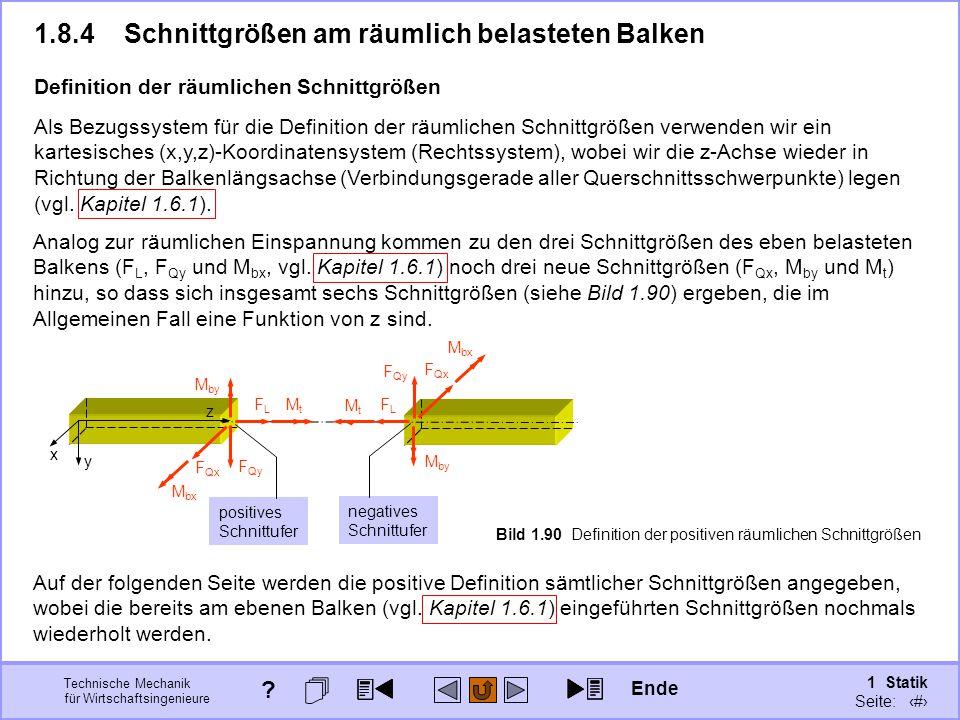 Technische Mechanik für Wirtschaftsingenieure 1 Statik Seite: 123 Als Bezugssystem für die Definition der räumlichen Schnittgrößen verwenden wir ein kartesisches (x,y,z)-Koordinatensystem (Rechtssystem), wobei wir die z-Achse wieder in Richtung der Balkenlängsachse (Verbindungsgerade aller Querschnittsschwerpunkte) legen (vgl.