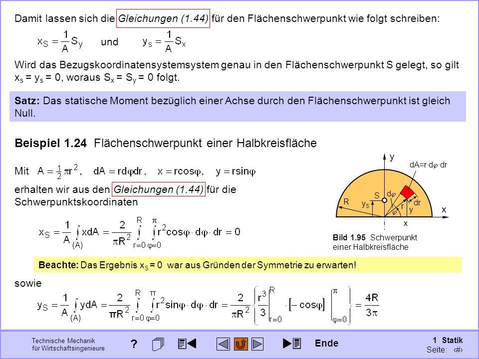 Technische Mechanik für Wirtschaftsingenieure 1 Statik Seite: 130 Damit lassen sich die Gleichungen (1.44) für den Flächenschwerpunkt wie folgt schreiben: und Wird das Bezugskoordinatensystemsystem genau in den Flächenschwerpunkt S gelegt, so gilt x s = y s = 0, woraus S x = S y = 0 folgt.