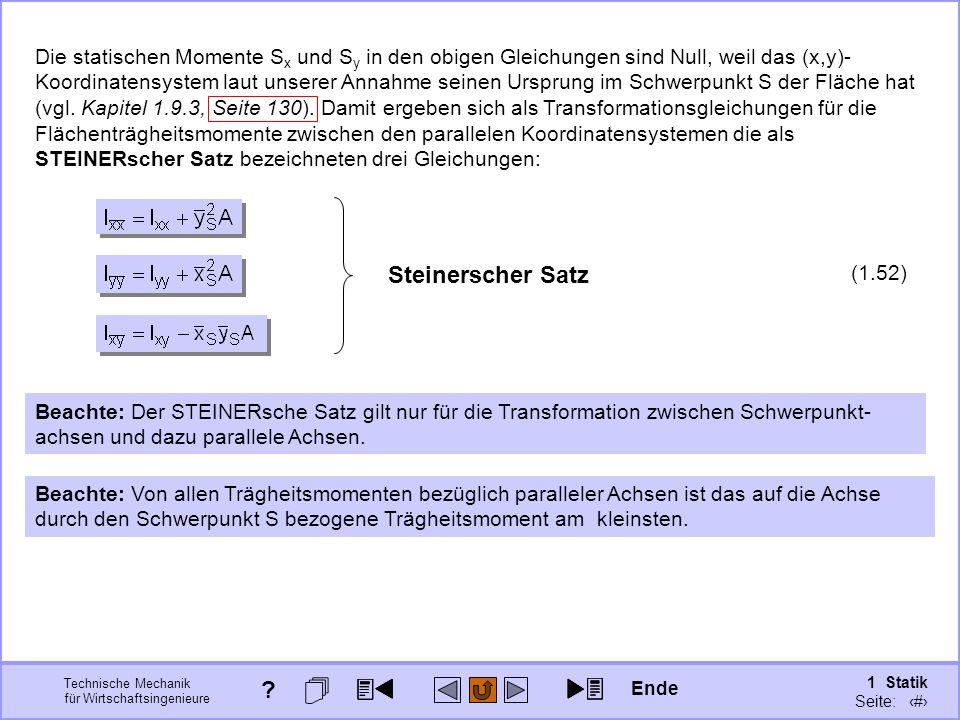 Technische Mechanik für Wirtschaftsingenieure 1 Statik Seite: 138 Die statischen Momente S x und S y in den obigen Gleichungen sind Null, weil das (x,y)- Koordinatensystem laut unserer Annahme seinen Ursprung im Schwerpunkt S der Fläche hat (vgl.