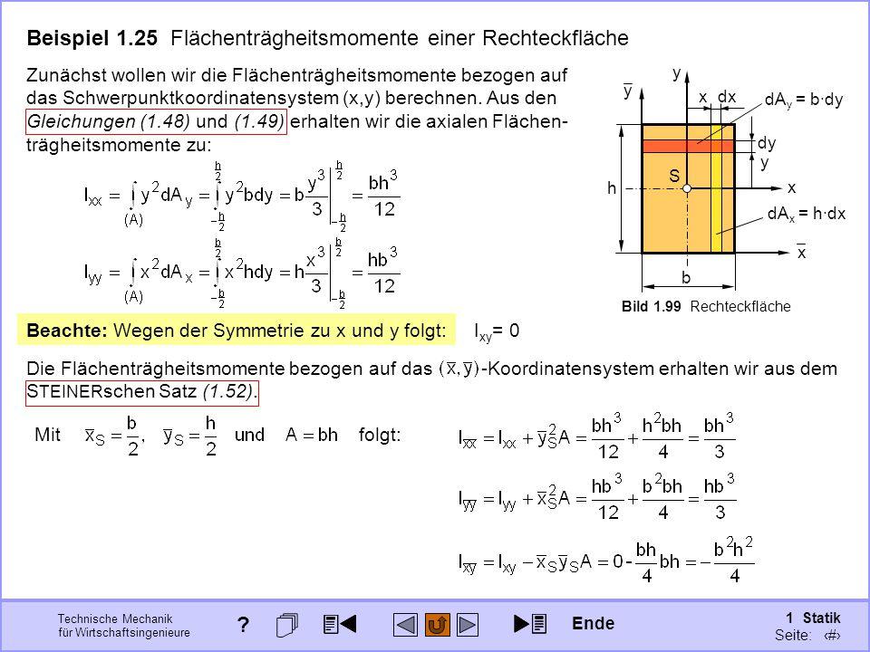 Technische Mechanik für Wirtschaftsingenieure 1 Statik Seite: 139 Beachte: Wegen der Symmetrie zu x und y folgt: I xy = 0 y x b S h y x dA x = h·dx x dx dy dA y = b·dy y Zunächst wollen wir die Flächenträgheitsmomente bezogen auf das Schwerpunktkoordinatensystem (x,y) berechnen.