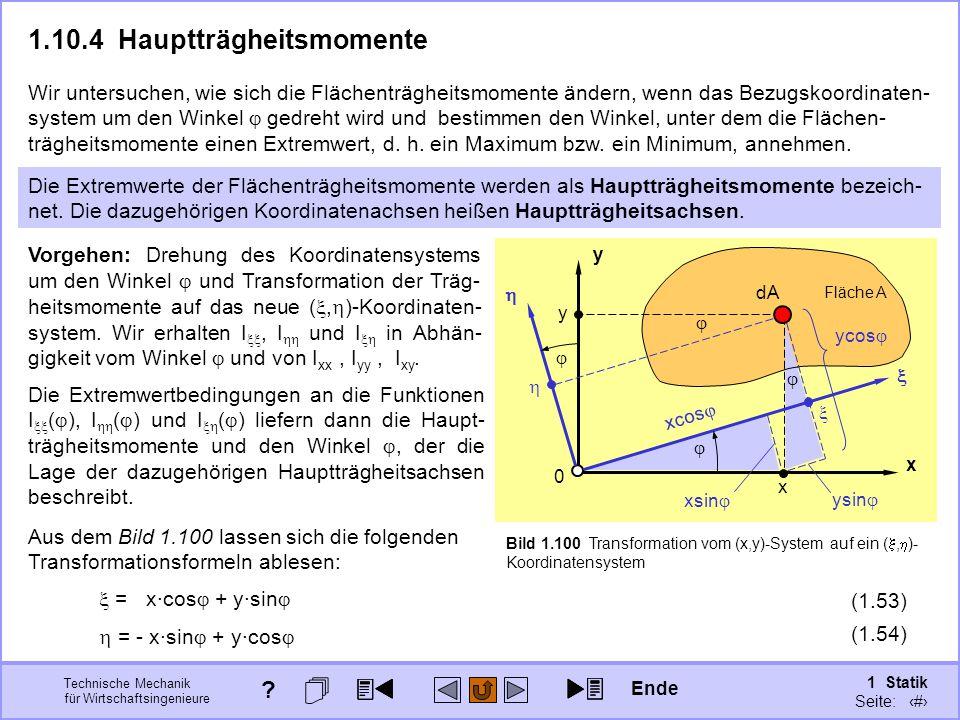 Technische Mechanik für Wirtschaftsingenieure 1 Statik Seite: 141 x y 0 Fläche A Bild 1.100 Transformation vom (x,y)-System auf ein ( ,  )- Koordinatensystem 1.10.4Hauptträgheitsmomente Die Extremwerte der Flächenträgheitsmomente werden als Hauptträgheitsmomente bezeich- net.