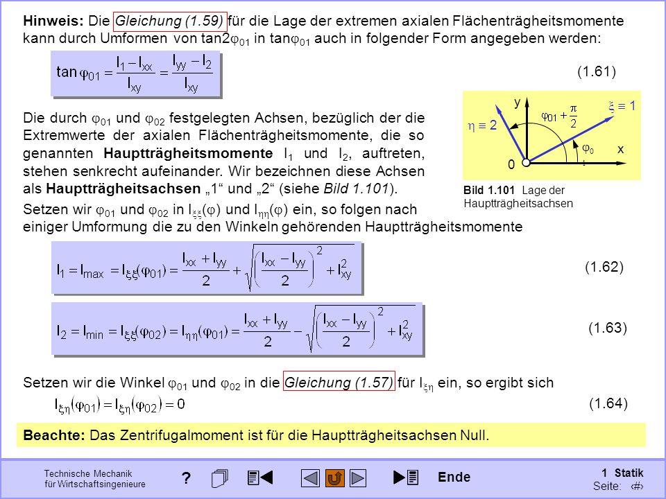 Technische Mechanik für Wirtschaftsingenieure 1 Statik Seite: 144 Setzen wir die Winkel  01 und  02 in die Gleichung (1.57) für I  ein, so ergibt sich (1.64) Hinweis: Die Gleichung (1.59) für die Lage der extremen axialen Flächenträgheitsmomente kann durch Umformen von tan2  01 in tan  01 auch in folgender Form angegeben werden: (1.61) Die durch  01 und  02 festgelegten Achsen, bezüglich der die Extremwerte der axialen Flächenträgheitsmomente, die so genannten Hauptträgheitsmomente I 1 und I 2, auftreten, stehen senkrecht aufeinander.