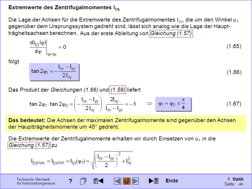 Technische Mechanik für Wirtschaftsingenieure 1 Statik Seite: 145 Die Extremwerte der Zentrifugalmomente erhalten wir durch Einsetzen von  1 in die Gleichung (1.57) zu Das Produkt der Gleichungen (1.66) und (1.59) liefert Die Lage der Achsen für die Extremwerte des Zentrifugalmomentes I , die um den Winkel  1 gegenüber dem Ursprungssystem gedreht sind, lässt sich analog wie die Lage der Haupt- trägheitsachsen berechnen.
