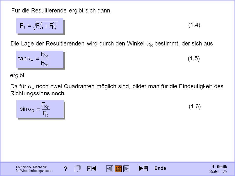 Technische Mechanik für Wirtschaftsingenieure 1 Statik Seite: 27 Für die Resultierende ergibt sich dann (1.4) Da für  R noch zwei Quadranten möglich sind, bildet man für die Eindeutigkeit des Richtungssinns noch (1.6) Die Lage der Resultierenden wird durch den Winkel  R bestimmt, der sich aus (1.5) ergibt.