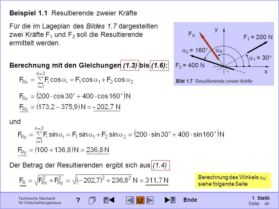 Technische Mechanik für Wirtschaftsingenieure 1 Statik Seite: 28 x y  2 = 160  F 1 = 200 N  1 = 30  F 2 = 400 N Bild 1.7 Resultierende zweier Kräfte Beispiel 1.1 Resultierende zweier Kräfte Für die im Lageplan des Bildes 1.7 dargestellten zwei Kräfte F 1 und F 2 soll die Resultierende ermittelt werden.