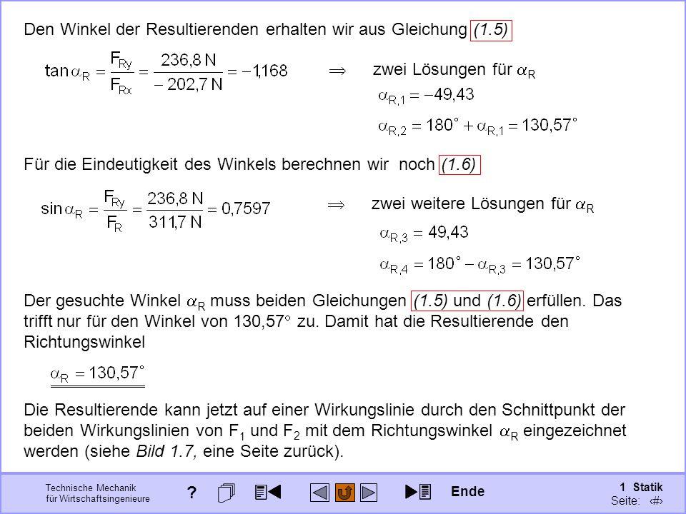 Technische Mechanik für Wirtschaftsingenieure 1 Statik Seite: 29 Den Winkel der Resultierenden erhalten wir aus Gleichung (1.5) Für die Eindeutigkeit des Winkels berechnen wir noch (1.6)  zwei Lösungen für  R  zwei weitere Lösungen für  R Der gesuchte Winkel  R muss beiden Gleichungen (1.5) und (1.6) erfüllen.