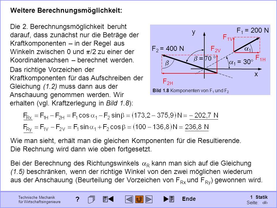 Technische Mechanik für Wirtschaftsingenieure 1 Statik Seite: 30 Weitere Berechnungsmöglichkeit: x y F 1 = 200 N  1 = 30  F 2 = 400 N  Bild 1.8 Komponenten von F 1 und F 2 Die 2.