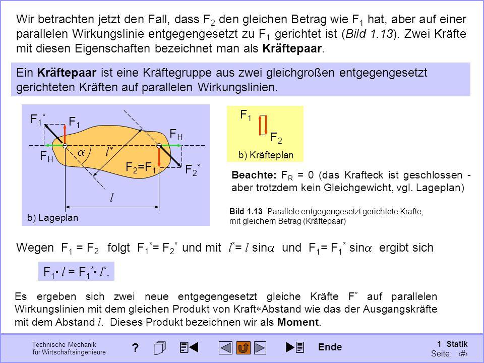 Technische Mechanik für Wirtschaftsingenieure 1 Statik Seite: 37 Bild 1.13 Parallele entgegengesetzt gerichtete Kräfte, mit gleichem Betrag (Kräftepaar) F1F1 F 2 =F 1 b) Lageplan Wir betrachten jetzt den Fall, dass F 2 den gleichen Betrag wie F 1 hat, aber auf einer parallelen Wirkungslinie entgegengesetzt zu F 1 gerichtet ist (Bild 1.13).