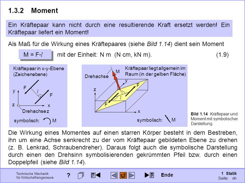 Technische Mechanik für Wirtschaftsingenieure 1 Statik Seite: 38 Als Maß für die Wirkung eines Kräftepaares (siehe Bild 1.14) dient sein Moment M = F  l mit der Einheit: N m (N cm, kN m).
