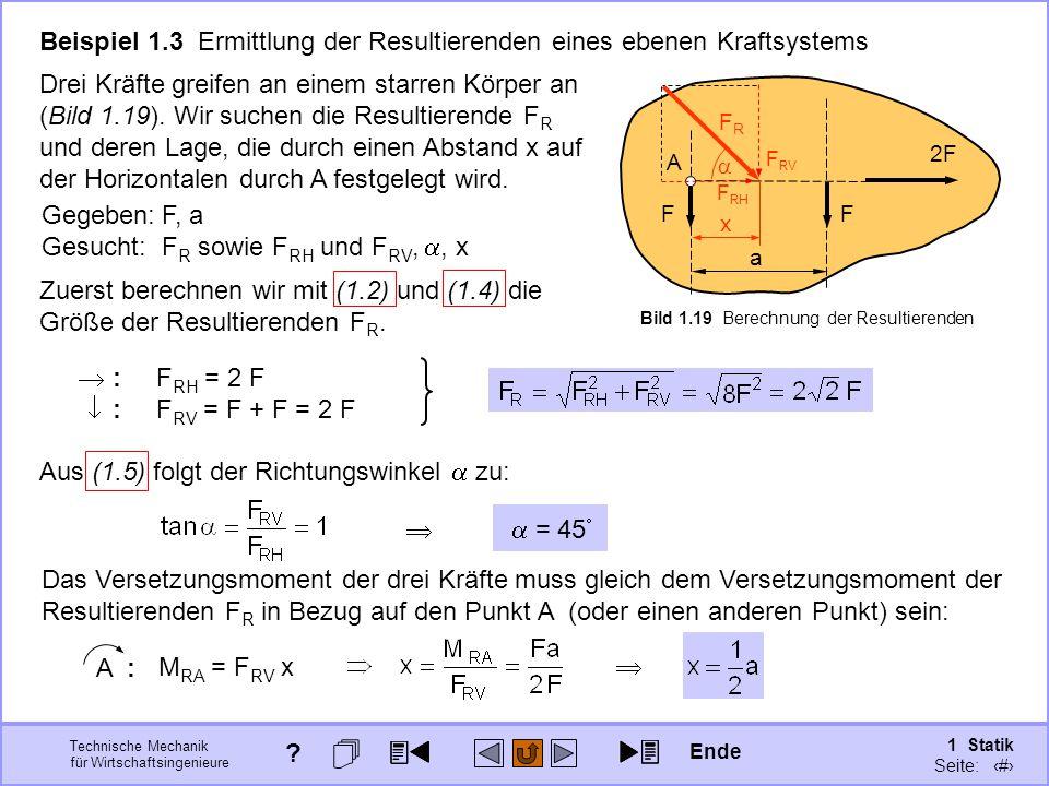 Technische Mechanik für Wirtschaftsingenieure 1 Statik Seite: 43 F 2F F A a Beispiel 1.3 Ermittlung der Resultierenden eines ebenen Kraftsystems Drei Kräfte greifen an einem starren Körper an (Bild 1.19).