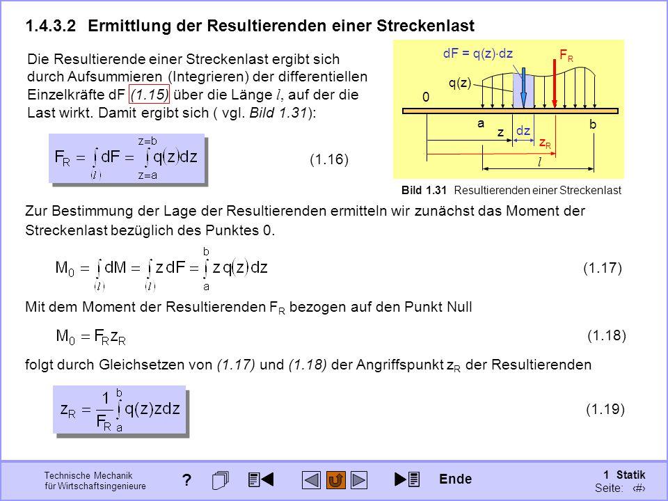 Technische Mechanik für Wirtschaftsingenieure 1 Statik Seite: 57 Die Resultierende einer Streckenlast ergibt sich durch Aufsummieren (Integrieren) der differentiellen Einzelkräfte dF (1.15) über die Länge l, auf der die Last wirkt.