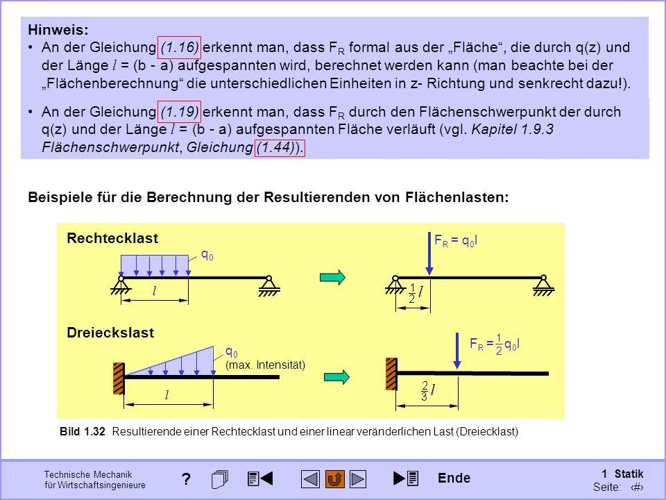 Technische Mechanik für Wirtschaftsingenieure 1 Statik Seite: 58 Beispiele für die Berechnung der Resultierenden von Flächenlasten: Bild 1.32 Resultierende einer Rechtecklast und einer linear veränderlichen Last (Dreiecklast) Rechtecklast l q0q0 Dreieckslast l q 0 (max.