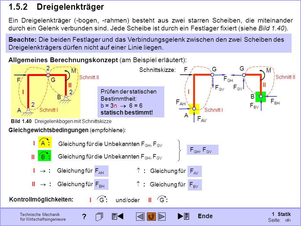 Technische Mechanik für Wirtschaftsingenieure 1 Statik Seite: 67  : Gleichung für F BV I  : Gleichung für F AH II B : I II F G 2 A 2 B 2 M Bild 1.40 Dreigelenkbogen mit Schnittskizze 1.5.2Dreigelenkträger Ein Dreigelenkträger (-bogen, -rahmen) besteht aus zwei starren Scheiben, die miteinander durch ein Gelenk verbunden sind.