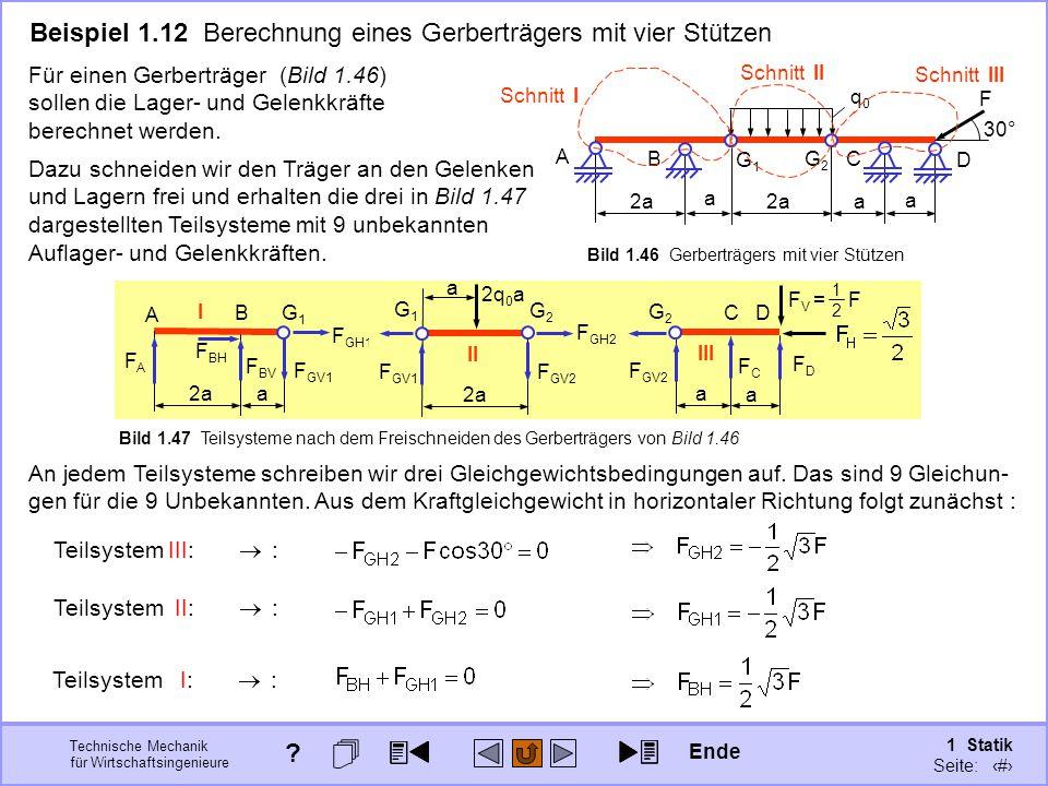 Technische Mechanik für Wirtschaftsingenieure 1 Statik Seite: 73 Beispiel 1.12 Berechnung eines Gerberträgers mit vier Stützen A B G1G1 G2G2 C D F 2a a a a q0q0 30° Schnitt I Schnitt II Schnitt III III FCFC FDFD G2G2 CD a a F GV2 F V = F 1212 Bild 1.46 Gerberträgers mit vier Stützen Für einen Gerberträger (Bild 1.46) sollen die Lager- und Gelenkkräfte berechnet werden.