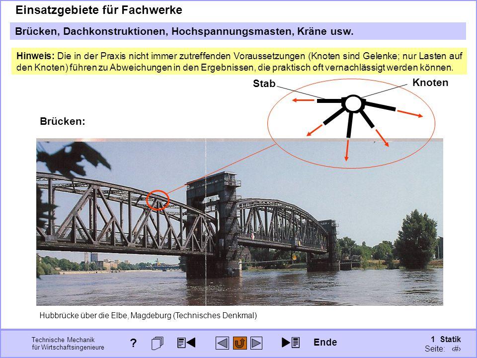Technische Mechanik für Wirtschaftsingenieure 1 Statik Seite: 76 Brücken: Hubbrücke über die Elbe, Magdeburg (Technisches Denkmal) Knoten Stab Einsatzgebiete für Fachwerke Brücken, Dachkonstruktionen, Hochspannungsmasten, Kräne usw.