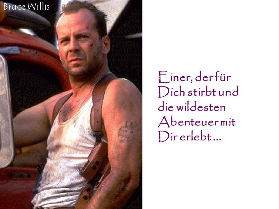 Einer, der für Dich stirbt und die wildesten Abenteuer mit Dir erlebt... Bruce Willis