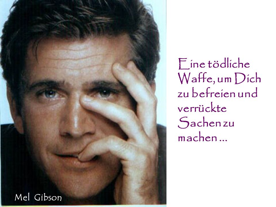 Eine tödliche Waffe, um Dich zu befreien und verrückte Sachen zu machen... Mel Gibson