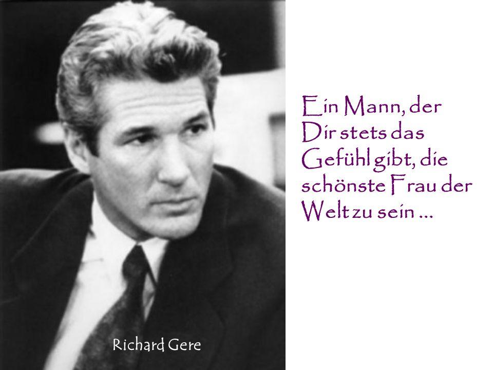 Ein Mann, der Dir stets das Gefühl gibt, die schönste Frau der Welt zu sein... Richard Gere