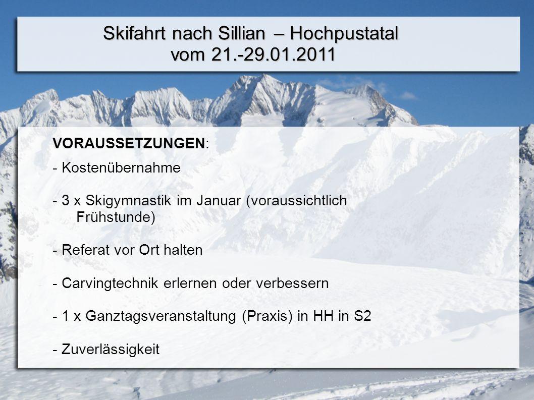 Skifahrt nach Sillian – Hochpustatal vom 21.-29.01.2011 VORAUSSETZUNGEN: - Kostenübernahme - 3 x Skigymnastik im Januar (voraussichtlich Frühstunde) - Referat vor Ort halten - Carvingtechnik erlernen oder verbessern - 1 x Ganztagsveranstaltung (Praxis) in HH in S2 - Zuverlässigkeit