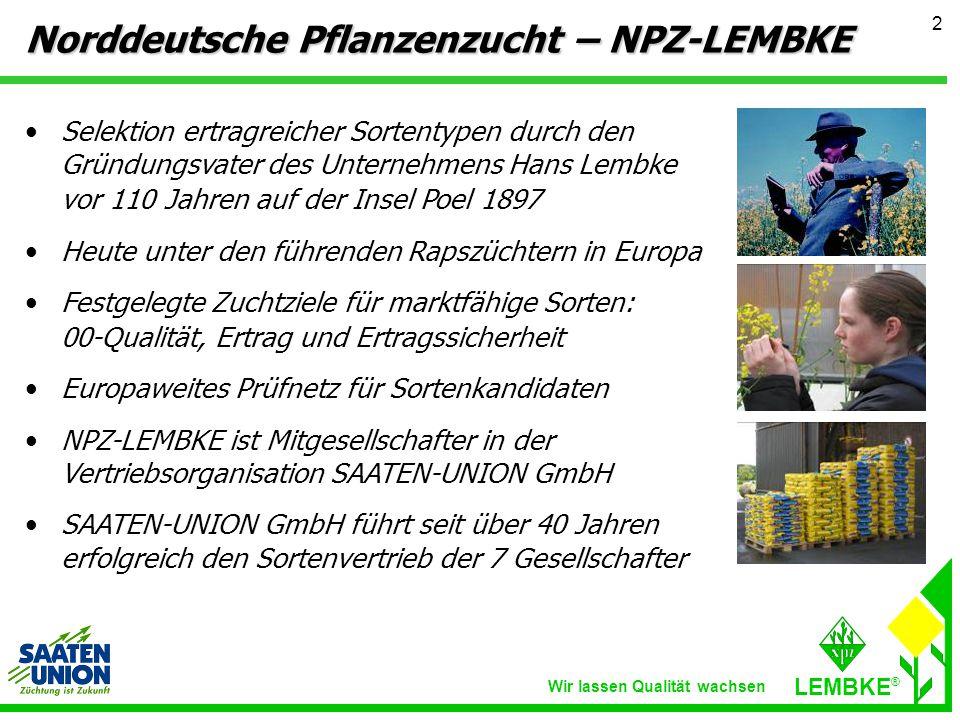 Wir lassen Qualität wachsen LEMBKE ® 2 Selektion ertragreicher Sortentypen durch den Gründungsvater des Unternehmens Hans Lembke vor 110 Jahren auf der Insel Poel 1897 Heute unter den führenden Rapszüchtern in Europa Festgelegte Zuchtziele für marktfähige Sorten: 00-Qualität, Ertrag und Ertragssicherheit Europaweites Prüfnetz für Sortenkandidaten NPZ-LEMBKE ist Mitgesellschafter in der Vertriebsorganisation SAATEN-UNION GmbH SAATEN-UNION GmbH führt seit über 40 Jahren erfolgreich den Sortenvertrieb der 7 Gesellschafter Norddeutsche Pflanzenzucht – NPZ-LEMBKE
