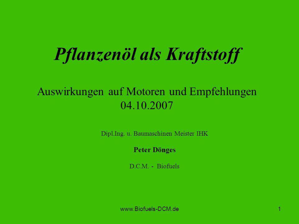 www.Biofuels-DCM.de1 Pflanzenöl als Kraftstoff Auswirkungen auf Motoren und Empfehlungen 04.10.2007 Dipl.Ing. u. Baumaschinen Meister IHK Peter Dönges