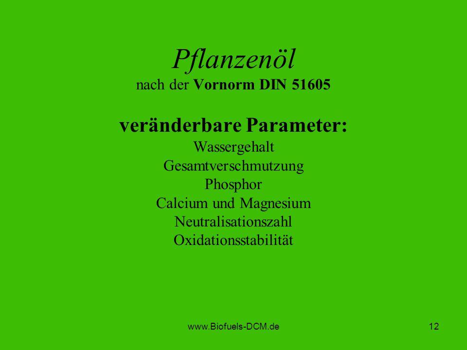 www.Biofuels-DCM.de12 Pflanzenöl nach der Vornorm DIN 51605 veränderbare Parameter: Wassergehalt Gesamtverschmutzung Phosphor Calcium und Magnesium Ne