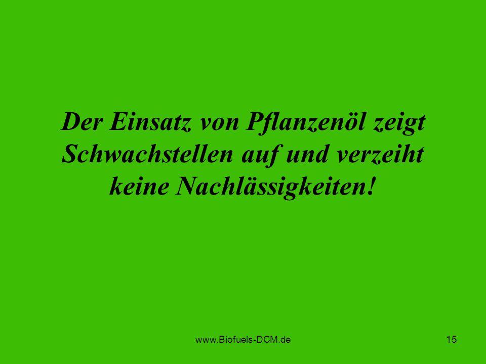 www.Biofuels-DCM.de15 Der Einsatz von Pflanzenöl zeigt Schwachstellen auf und verzeiht keine Nachlässigkeiten!