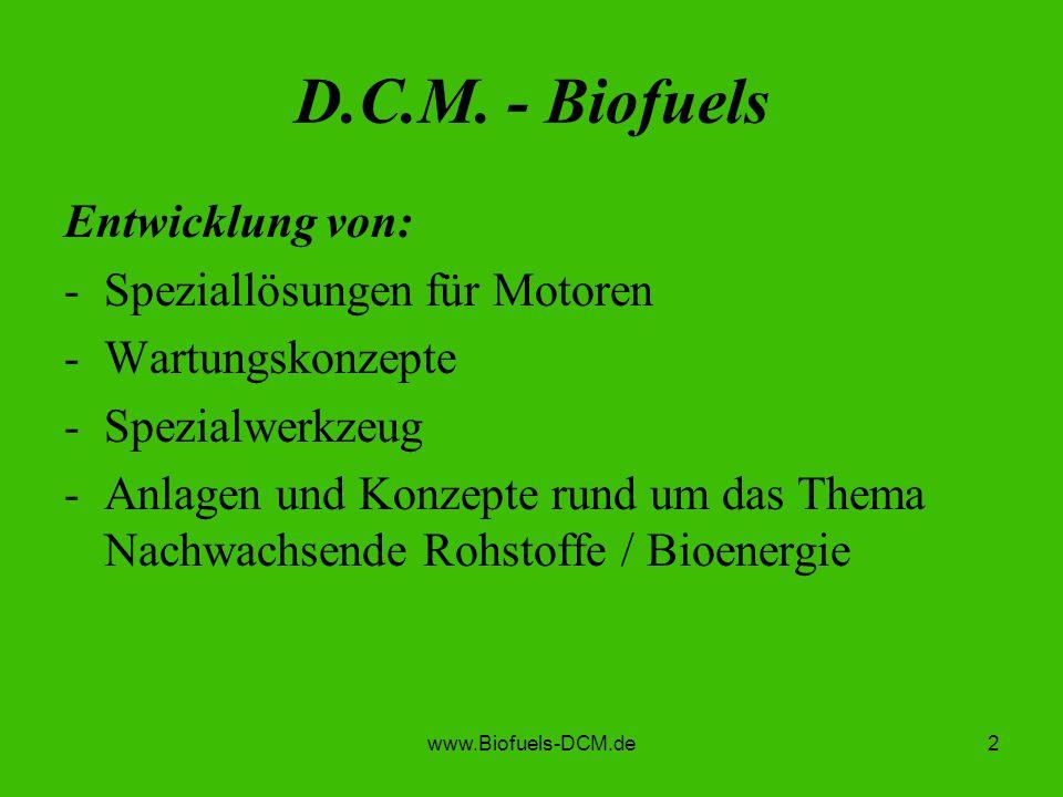 www.Biofuels-DCM.de2 D.C.M. - Biofuels Entwicklung von: -Speziallösungen für Motoren -Wartungskonzepte -Spezialwerkzeug -Anlagen und Konzepte rund um