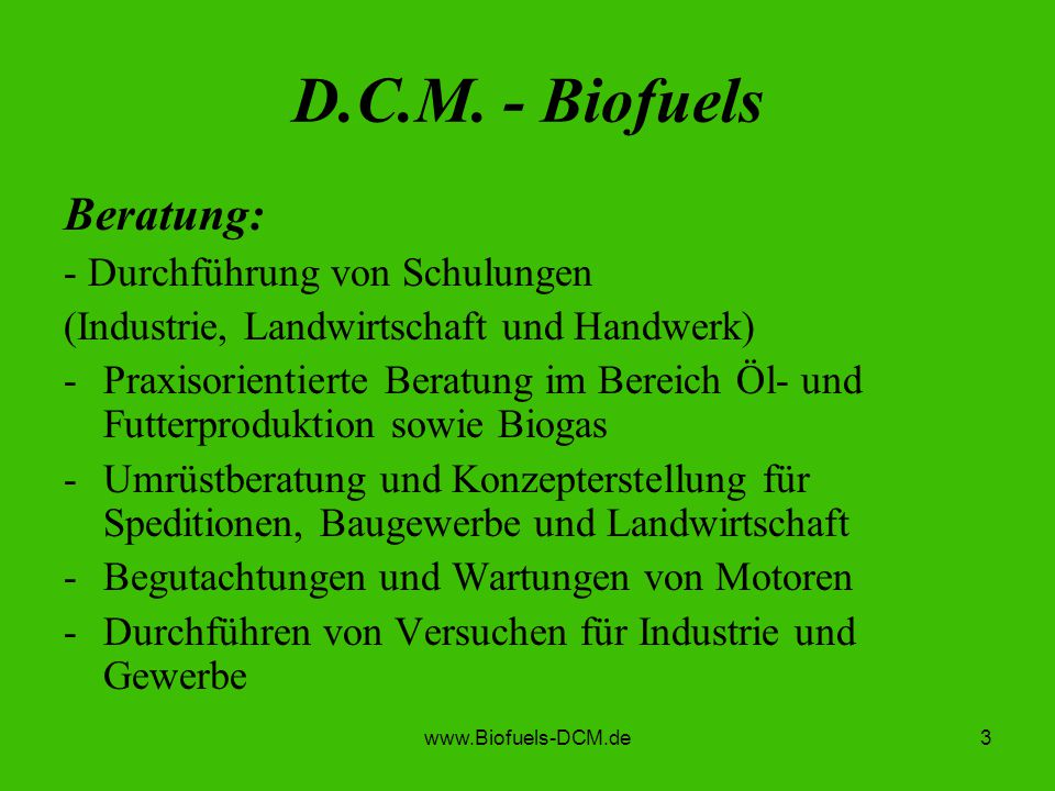 www.Biofuels-DCM.de3 D.C.M. - Biofuels Beratung: - Durchführung von Schulungen (Industrie, Landwirtschaft und Handwerk) -Praxisorientierte Beratung im