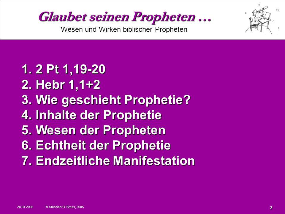 Glaubet seinen Propheten … Wesen und Wirken biblischer Propheten 28.04.2005 © Stephan G. Brass, 2005 2 1. 2 Pt 1,19-20 2. Hebr 1,1+2 3. Wie geschieht