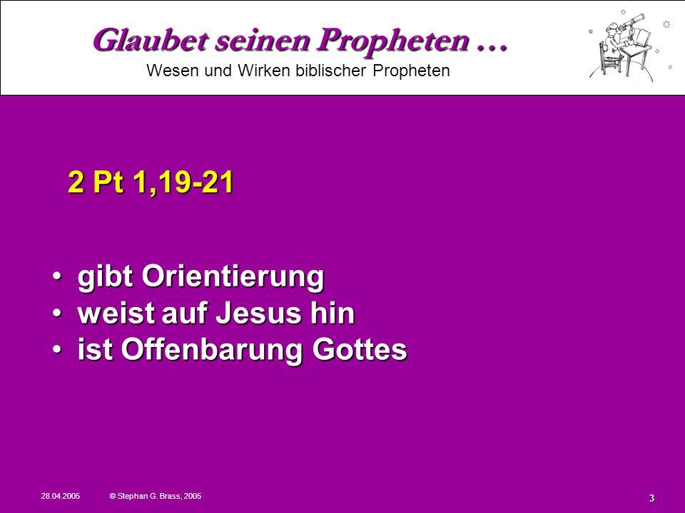 Glaubet seinen Propheten … Wesen und Wirken biblischer Propheten 28.04.2005 © Stephan G. Brass, 2005 3 gibt Orientierunggibt Orientierung weist auf Je