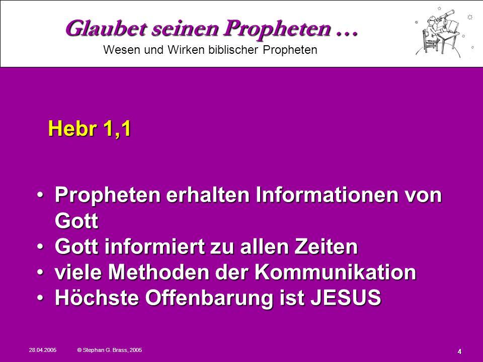 Glaubet seinen Propheten … Wesen und Wirken biblischer Propheten 28.04.2005 © Stephan G. Brass, 2005 4 Propheten erhalten Informationen von GottProphe