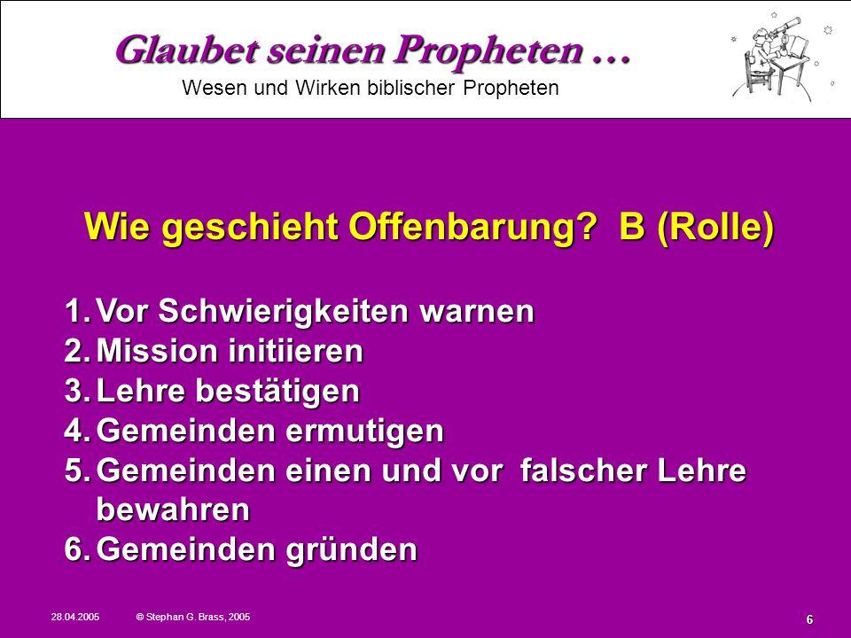 Glaubet seinen Propheten … Wesen und Wirken biblischer Propheten 28.04.2005 © Stephan G. Brass, 2005 6 1.Vor Schwierigkeiten warnen 2.Mission initiier