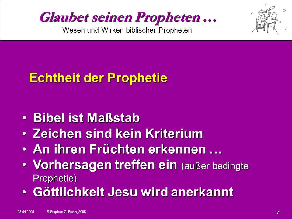 Glaubet seinen Propheten … Wesen und Wirken biblischer Propheten 28.04.2005 © Stephan G. Brass, 2005 7 Bibel ist MaßstabBibel ist Maßstab Zeichen sind