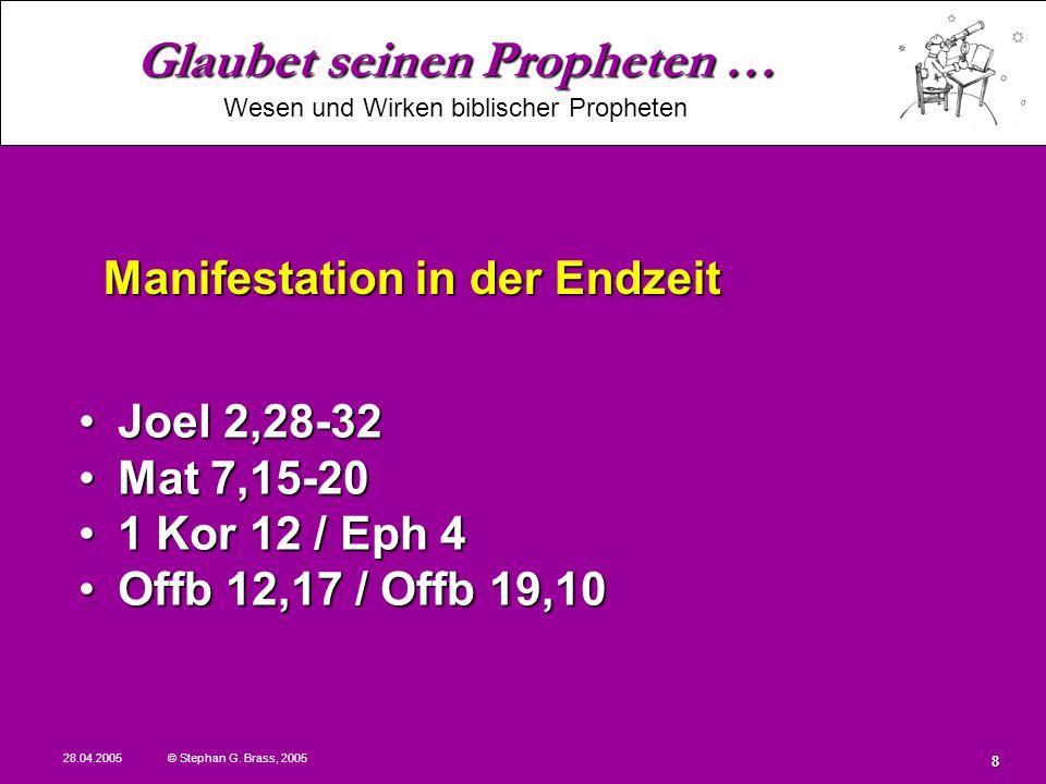 Glaubet seinen Propheten … Wesen und Wirken biblischer Propheten 28.04.2005 © Stephan G. Brass, 2005 8 Joel 2,28-32Joel 2,28-32 Mat 7,15-20Mat 7,15-20