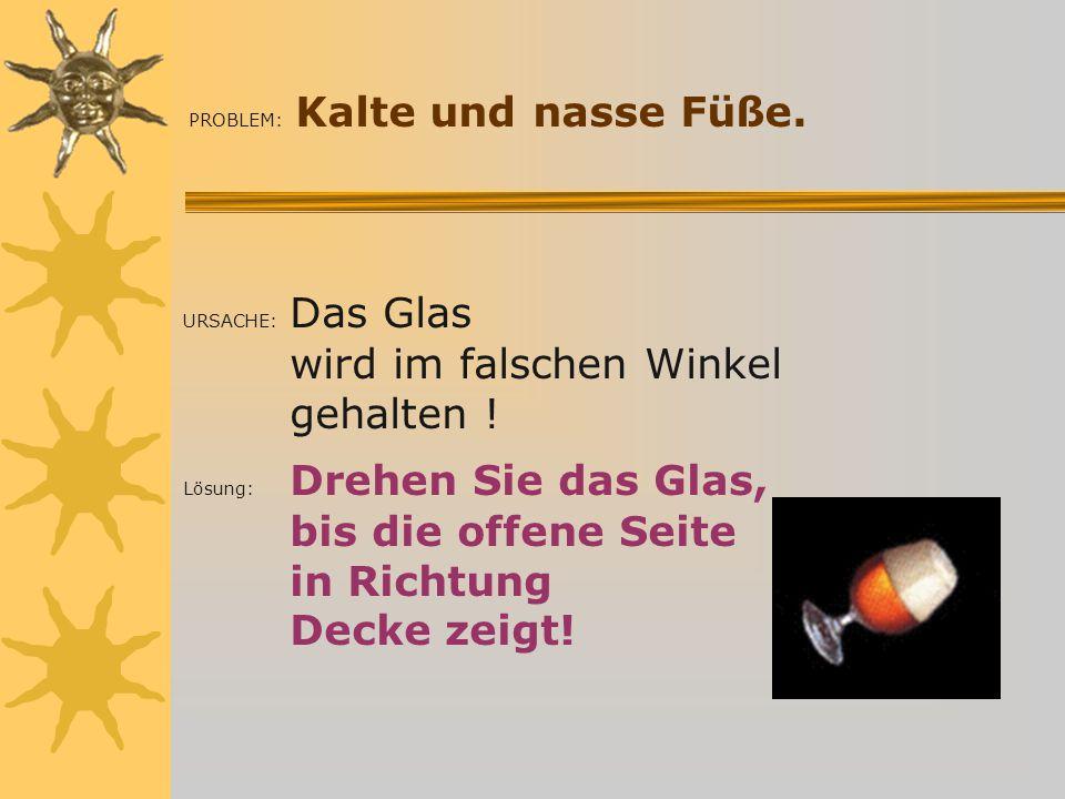 PROBLEM: Kalte und nasse Füße.URSACHE: Das Glas wird im falschen Winkel gehalten .