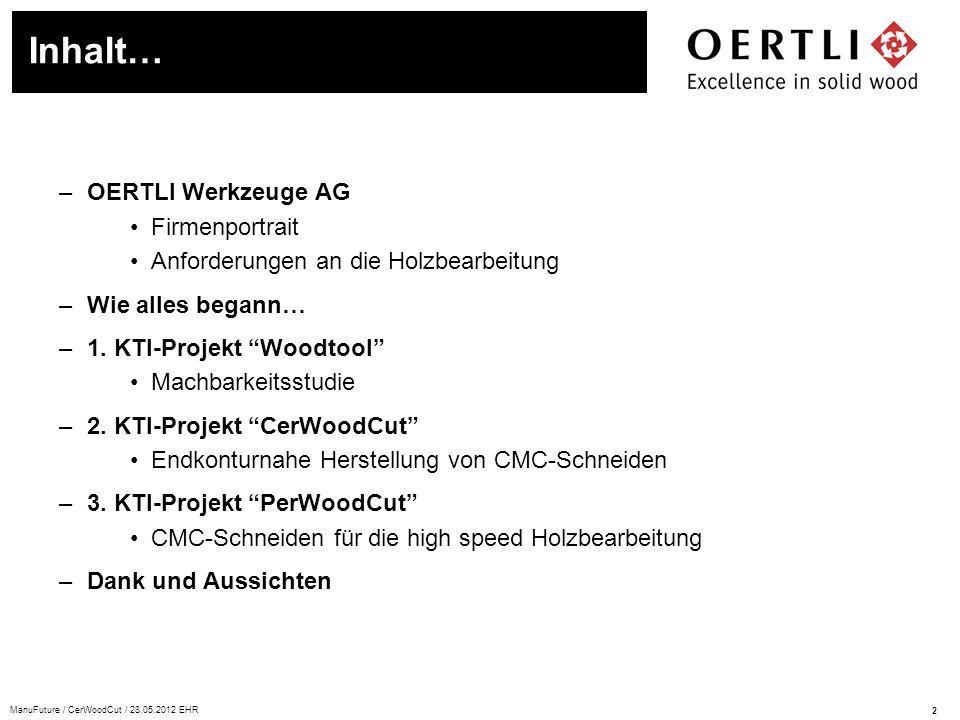 2 ManuFuture / CerWoodCut / 28.05.2012 EHR –OERTLI Werkzeuge AG Firmenportrait Anforderungen an die Holzbearbeitung –Wie alles begann… –1. KTI-Projekt