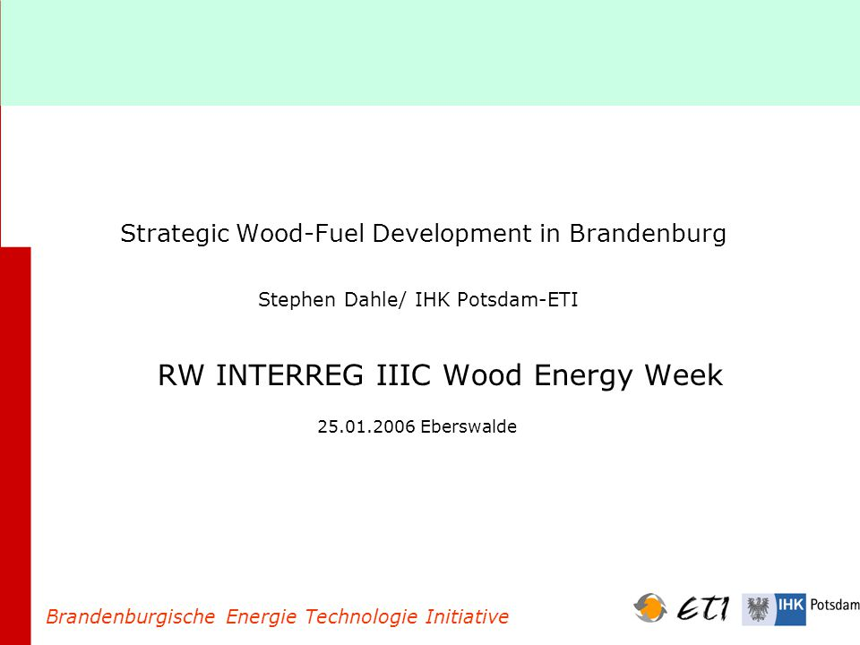 Strategic Wood-Fuel Development in Brandenburg Stephen Dahle/ IHK Potsdam-ETI RW INTERREG IIIC Wood Energy Week 25.01.2006 Eberswalde Brandenburgische Energie Technologie Initiative