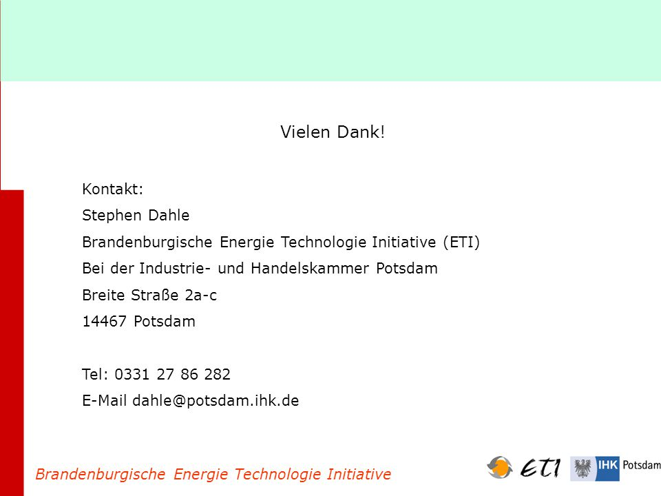 Brandenburgische Energie Technologie Initiative Vielen Dank! Kontakt: Stephen Dahle Brandenburgische Energie Technologie Initiative (ETI) Bei der Indu