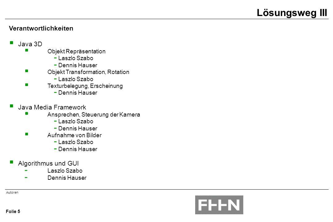 Autoren Folie 5 Verantwortlichkeiten  Java 3D  Objekt Repräsentation - Laszlo Szabo - Dennis Hauser  Objekt Transformation, Rotation - Laszlo Szabo  Texturbelegung, Erscheinung - Dennis Hauser  Java Media Framework  Ansprechen, Steuerung der Kamera - Laszlo Szabo - Dennis Hauser  Aufnahme von Bilder - Laszlo Szabo - Dennis Hauser  Algorithmus und GUI - Laszlo Szabo - Dennis Hauser Lösungsweg III