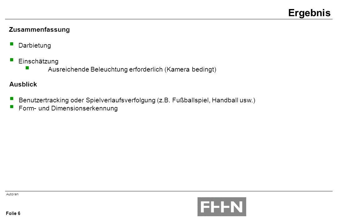 Autoren Folie 6 Zusammenfassung  Darbietung  Einschätzung  Ausreichende Beleuchtung erforderlich (Kamera bedingt) Ergebnis Ausblick  Benutzertracking oder Spielverlaufsverfolgung (z.B.
